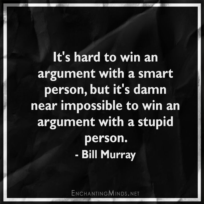 It's hard to win an argument with a smart person, but it's damn near impossible to win an argument with a stupid person. - Bill Murray