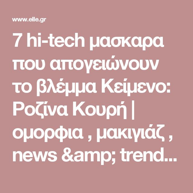 7 hi-tech μασκαρα που απογειώνουν το βλέμμα Κείμενο: Ροζίνα Κουρή | ομορφια , μακιγιάζ , news & trends  | ELLE