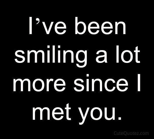 I've been smiling a lot more since I met you.
