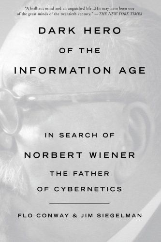Dark Hero of the Information Age: In Search of Norbert Wiener The Father of Cybernetics