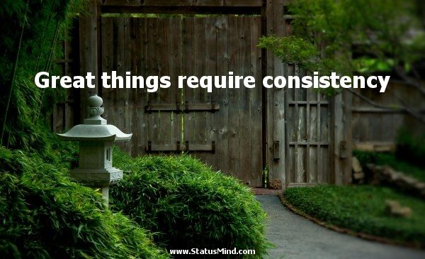 when things arent consistant quotes | Great things require consistency - Voltaire Quotes - StatusMind.com