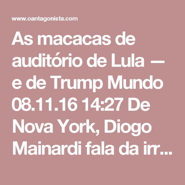 As macacas de auditório de Lula — e de Trump  Mundo 08.11.16 14:27 De Nova York, Diogo Mainardi fala da irrazoabilidade e do ridículo que se apossam de comentaristas de internet irrazoáveis e ridículos.  A partir das 22h, Diogo, Lucas Mendes, Caio Blinder e Pedro Andrade conversam ao vivo sobre a disputa eleitoral americana.