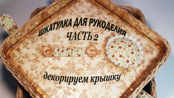 Шкатулка для рукоделия  (часть 2) Декор крышки