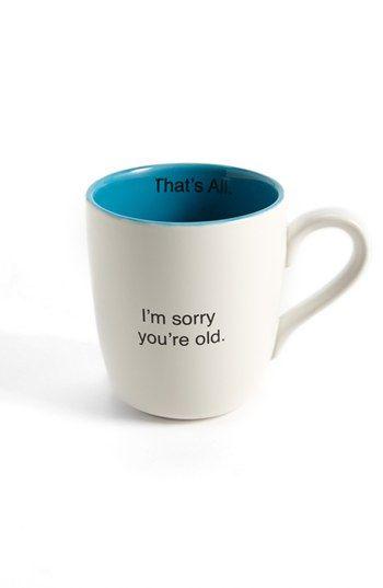 I'm sorry you're old mug