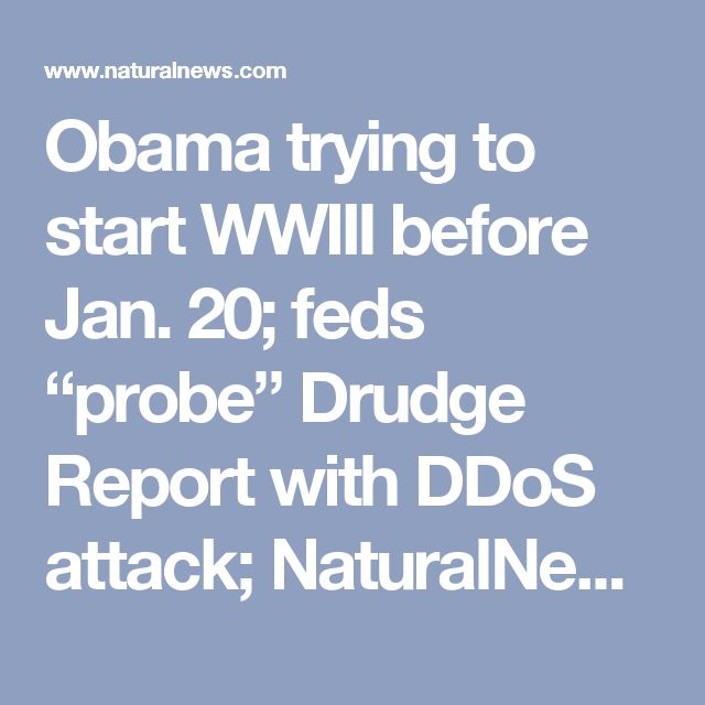 """Obama trying to start WWIII before Jan. 20; feds """"probe"""" Drudge Report with DDoS attack; NaturalNews and InfoWars targeted for cyber attack take downs – NaturalNews.com"""
