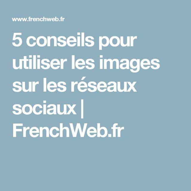 5 conseils pour utiliser les images sur les réseaux sociaux | FrenchWeb.fr