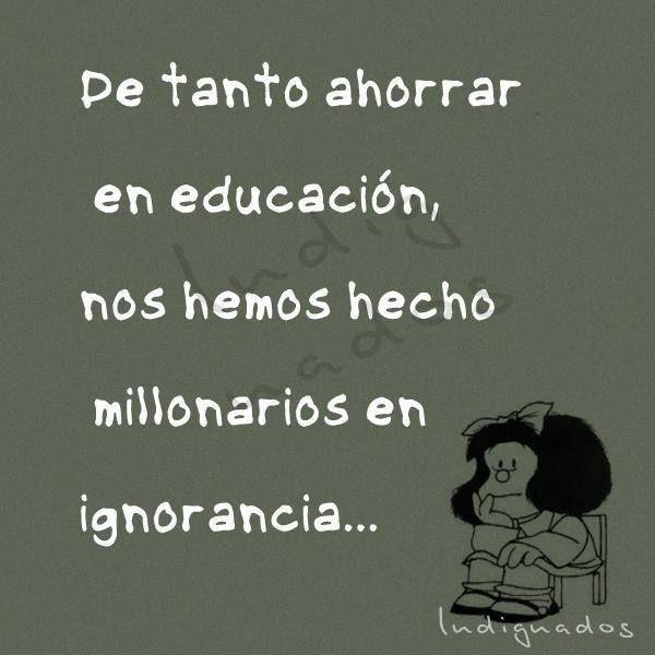 De tanto ahorrar en educación, nos hemos hecho millonarios en ignorancia. Mafalda