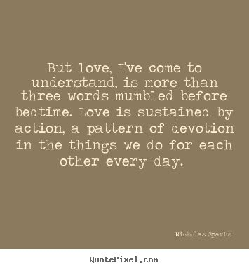 """But love, I've come to understand, is more than three words mumbled before bedtime.  Love is sustained by action, a pattern of devotion in the things we do for each other every day."" - From the novel ""The Wedding"" by Nicholas Sparks"