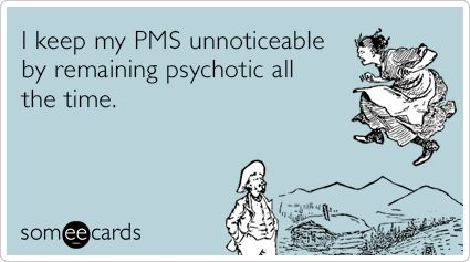 I keep my PMS unnoticeable by remaining psychotic all the time.
