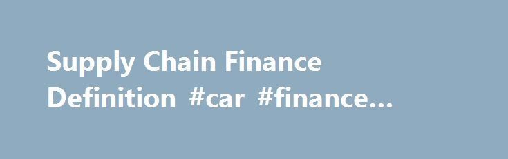 Supply Chain Finance Definition #car #finance #online http://finance.nef2.com/supply-chain-finance-definition-car-finance-online/  #supply chain finance # Supply Chain Finance What is 'Supply Chain Finance' Supply chain finance is a set of technology-based business and financing processes that link the various parties in a transaction – the buyer, seller and financing institution – to lower financing costs and improved business efficiency. Supply chain finance (SCF) provides short-term…