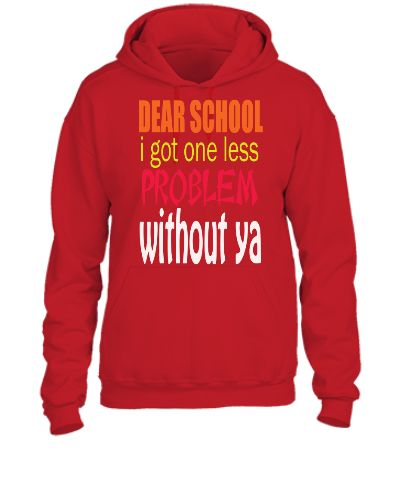 DEAR SCHOOL I GOT ONE LESS PROBLEM WITH OUT YOU - UNISEX HOODIE