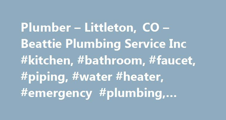 "Plumber – Littleton, CO – Beattie Plumbing Service Inc #kitchen, #bathroom, #faucet, #piping, #water #heater, #emergency #plumbing, #denver #co http://poland.remmont.com/plumber-littleton-co-beattie-plumbing-service-inc-kitchen-bathroom-faucet-piping-water-heater-emergency-plumbing-denver-co/  # Experienced Plumbers in the Denver Metro Area ""Awesome experience, my plumber was Jason. He was able to replace my leaking water heater with a new tankless within in a few days. He was extremely…"