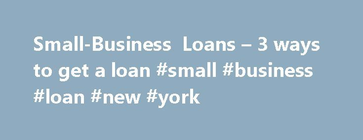 Small-Business Loans – 3 ways to get a loan #small #business #loan #new #york http://cameroon.nef2.com/small-business-loans-3-ways-to-get-a-loan-small-business-loan-new-york/  # 3 ways to get a small-business loan The recovering economic environment has meant that small businesses have had to be more creative when looking for loans. However, companies with sound business strategies still can borrow. Options include loans from traditional banks and institutions affiliated with the Small…