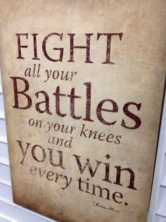 """Fight your battles on your knees and you'll win every time.""  Make prayer your weapon of choice"