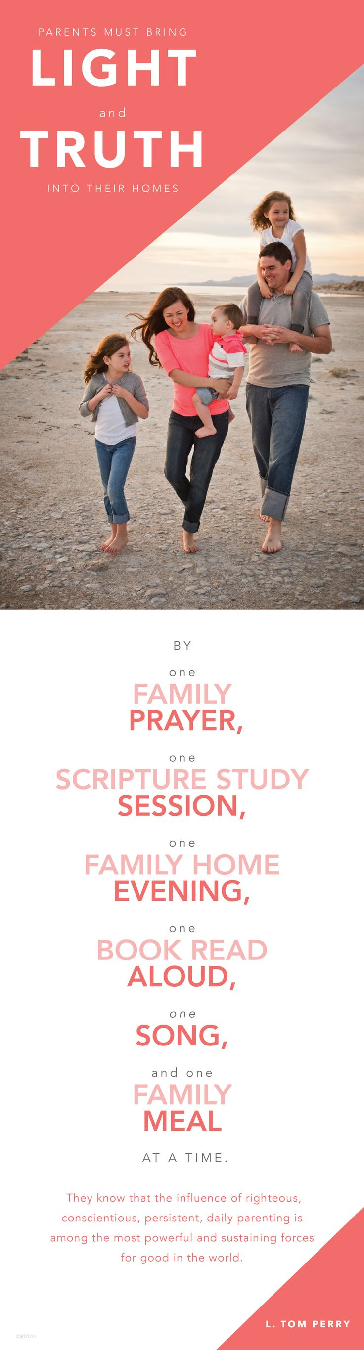 Parents must bring light and truth into their homes by one family prayer, one scripture study session, one family home evening, one book read aloud, one song, and one family meal at a time.