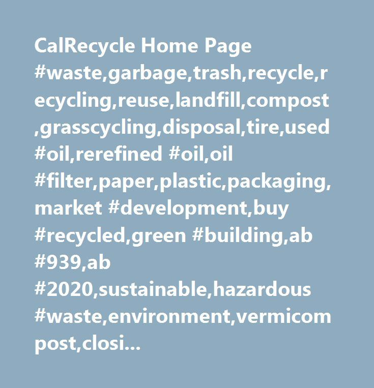 CalRecycle Home Page #waste,garbage,trash,recycle,recycling,reuse,landfill,compost,grasscycling,disposal,tire,used #oil,rerefined #oil,oil #filter,paper,plastic,packaging,market #development,buy #recycled,green #building,ab #939,ab #2020,sustainable,hazardous #waste,environment,vermicompost,closing #the #loop,reduce,source #reduction,waste #prevention,lea,enforcement,permit,regulation,e-waste,electronic,beverage #container,crv,california #redemption #value…