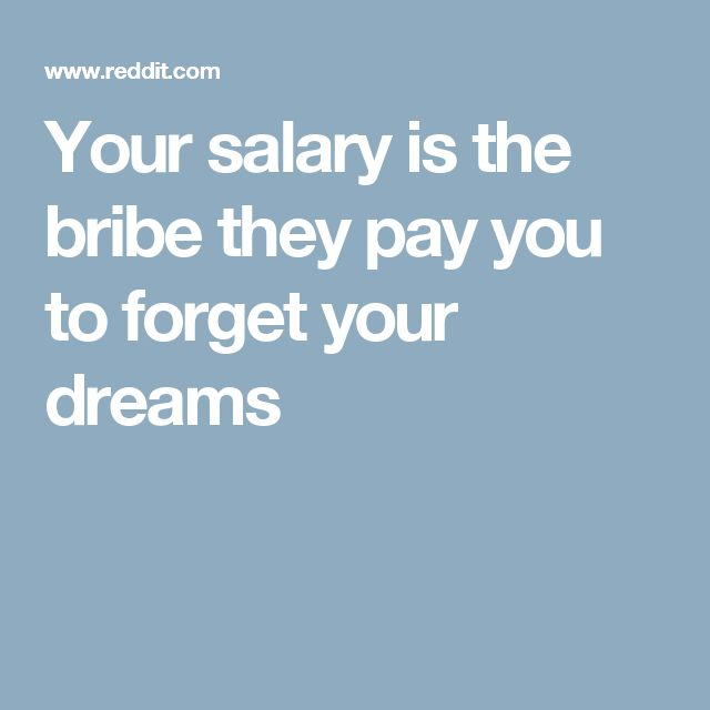 Your salary is the bribe they pay you to forget your ...