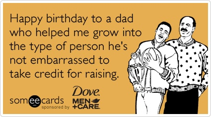Happy Birthday To A Dad Who Helped Me Grow Into The Type Of Person Hes Not Embarrassed Take Credit For Raising