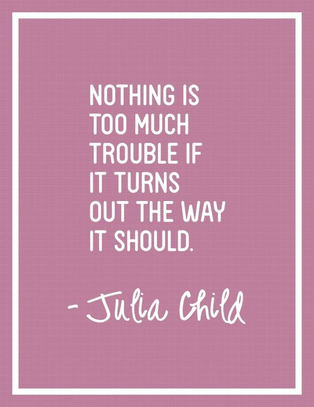 Nothing Is Too Much Trouble If It Turns Out The Way It Should- Julia Child