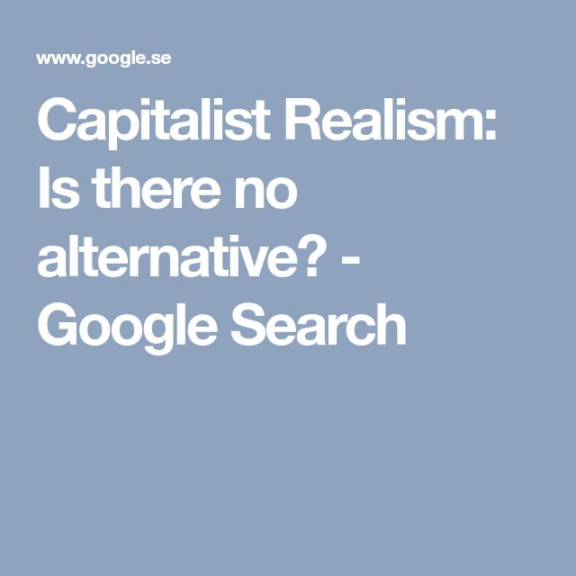 Capitalist Realism: Is there no alternative? - Google Search
