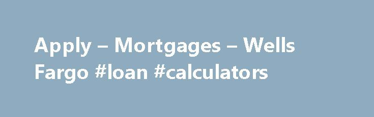 Apply – Mortgages – Wells Fargo #loan #calculators http://mortgage.nef2.com/apply-mortgages-wells-fargo-loan-calculators/  #apply for mortgage # Apply Tip The home loan process just got better. Once you've applied, use your LoanTracker SM to complete important tasks and check your loan's progress — any day or time, from any computer, smartphone, or tablet. your LoanTracker is not available with all loans; talk to a home mortgage consultant for  Read More