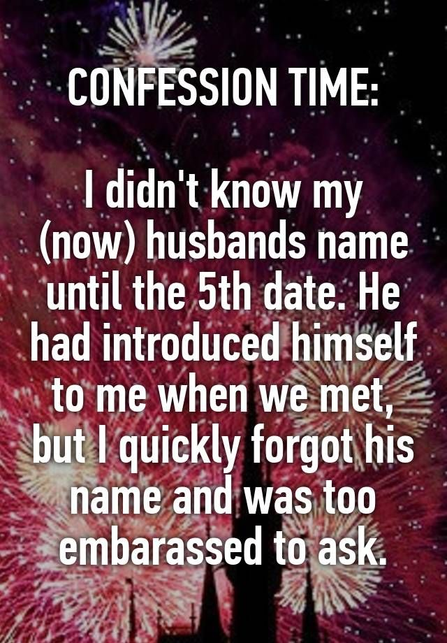 CONFESSION TIME:  I didn't know my (now) husbands name until the 5th date. He had introduced himself to me when we met, but I quickly forgot his name and was too embarassed to ask.