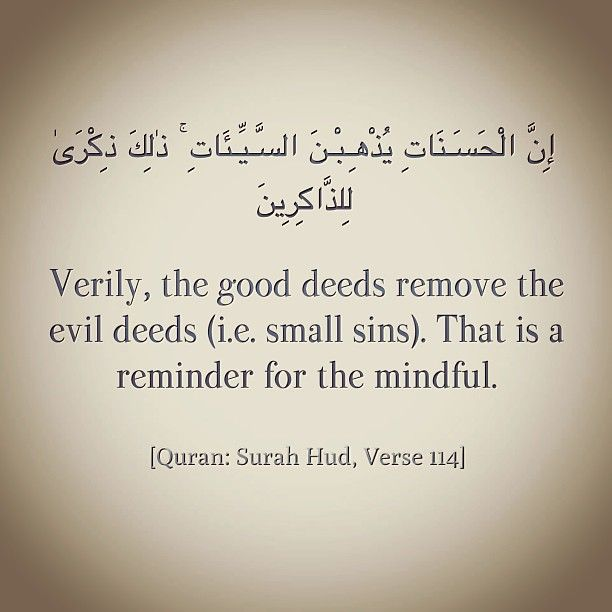 """Verily, the good deeds remove the evil deeds (i.e. small sins). That is a reminder (an advice) for the mindful."" [Quran: Surah Hud, Verse 114]"