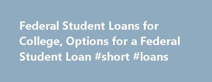 Federal Student Loans for College, Options for a Federal Student Loan #short #loans http://loan.remmont.com/federal-student-loans-for-college-options-for-a-federal-student-loan-short-loans/  #federal student loans # Federal Student Loans Federal student loans are financing options provided by the federal government through the Department of Education. Federal student loans, like any loan you may borrow, must be repaid with interest. The good news is that student loans from the government…