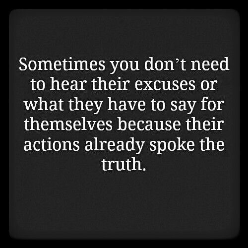 Sometimes you don't need to hear their excuses or what they have to say for themselves because their actions already spoke the truth. (They cannot be trusted...ever!!!!)