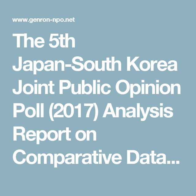 The 5th Japan-South Korea Joint Public Opinion Poll (2017) Analysis Report on Comparative Data / Opinion Polls / The Genron NPO