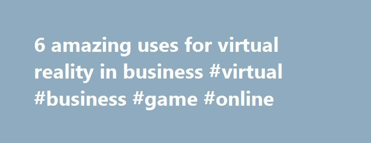 6 amazing uses for virtual reality in business #virtual #business #game #online http://quote.nef2.com/6-amazing-uses-for-virtual-reality-in-business-virtual-business-game-online/  # 6 amazing uses for virtual reality in business What if virtual reality is actually becoming a reality in 2015? Apart from the fact that VR seems to be one of those buzzwords that has existed since the 90s, the technology has finally caught up to the times. Devices like the Samsung Gear VR and Google Cardboard…