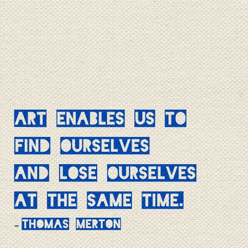 """Art enables us to find ourselves and lose ourselves at the same time"" -Thomas Merton"