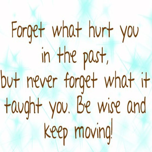 Forget what hurt you in the past, but never forget what it taught you. Be wise and keep moving !