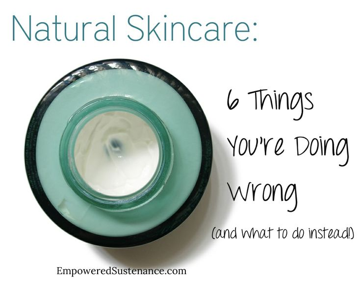 Natural Skincare: 6 Things You're Doing Wrong - Empowered Sustenance