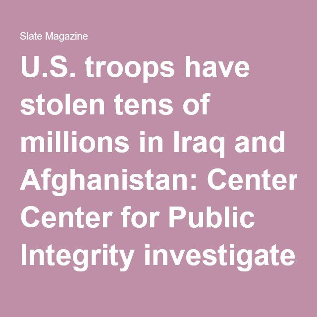 U.S. troops have stolen tens of millions in Iraq and Afghanistan: Center for Public Integrity investigates military personnel who bribed and rigged contracts for personal profit.