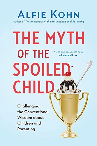 The Myth of the Spoiled Child: Challenging the Conventional Wisdom about Children and Parenting by Alfie Kohn