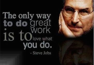 """The only way to do great work is to love what you do"" ~Steve Jobs"
