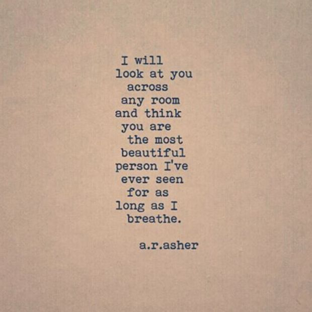 """I will look at you across any room and think you are the most beautiful person I've ever seen for as long as I breathe."" — a.r. asher"