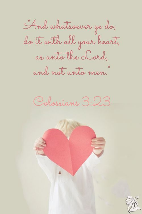 "❤ ❤ ❤  ""And whatsoever ye do, do it with all your heart, as unto the Lord, and not unto men.""  Colossians 3:23"
