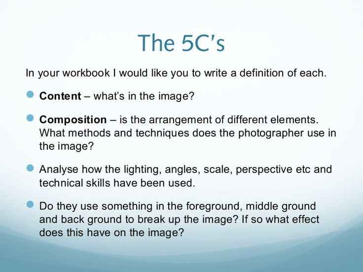 The 5C'sIn your workbook I would like you to write a definition of each. Content – what's in the image? Composition – is the arrangement of different element…
