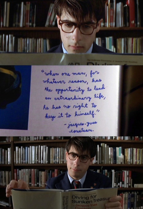 """""""When one man, for whatever reason, has the opportunity to lead an extraordinary life, he has no right to keep it to himself."""" -- Jacques-Yves Cousteau • from Rushmore (1998), directed by Wes Anderson"""