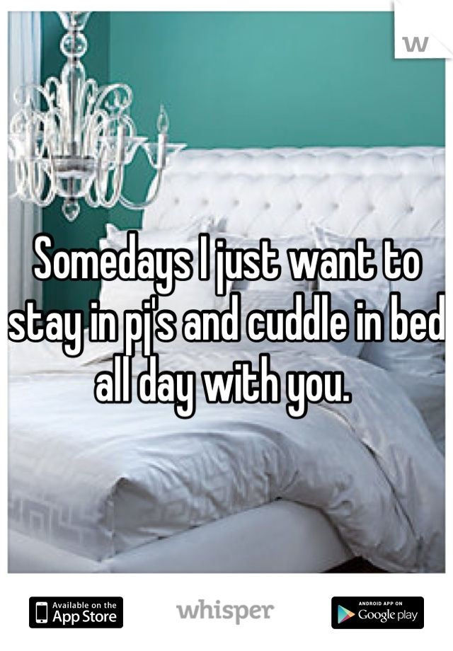 I Want To Cuddle With You Baby: Somedays I Just Want To Stay In Pj's And Cuddle In Bed All