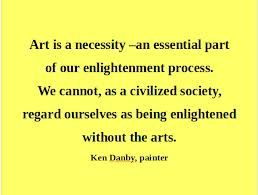 """Art is a necessity--an essential part of our enlightenment process..."" --Ken Danby, painter"