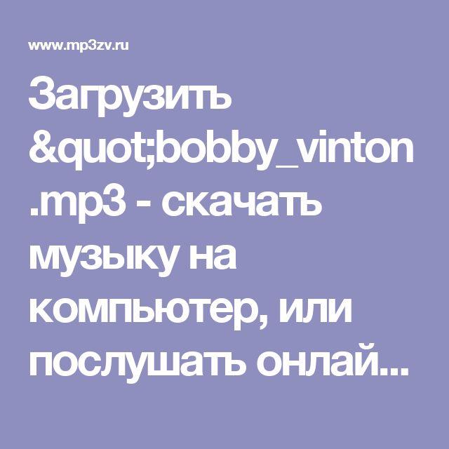 """Загрузить """"bobby_vinton.mp3 - скачать музыку на компьютер, или послушать онлайн, mp3 музыка бесплатна на mp3zv.ru"""""""