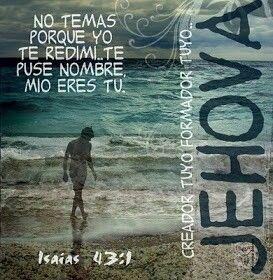 Isaías 43:1-2 Ahora, así dice Jehová, Creador tuyo, oh Jacob, y Formador tuyo, oh Israel: No temas, porque yo te redimí; te puse nombre, mío eres tú. Cuando pases por las aguas, yo estaré contigo; y si por los ríos, no te anegarán. Cuando pases por el fuego, no te quemarás, ni la llama arderá en ti.♔
