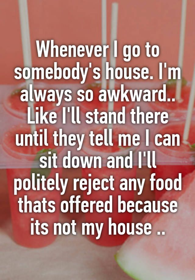 Whenever I go to somebody's house. I'm always so awkward.. Like I'll stand there until they tell me I can sit down and I'll politely reject any food thats offered because its not my house ..