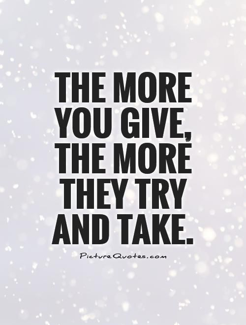 The more you give, the more they try and take. Isn't that the truth?!
