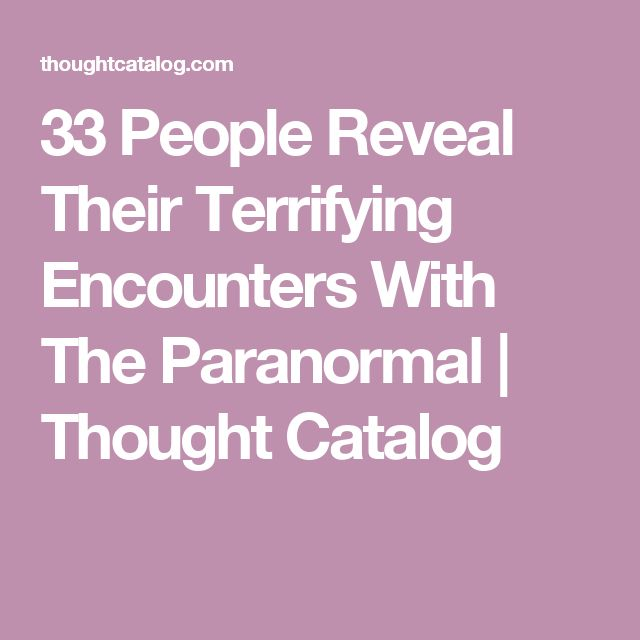 33 People Reveal Their Terrifying Encounters With The Paranormal | Thought Catalog