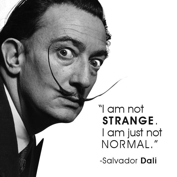 'There is only one difference between a madman and me. The madman thinks he is sane.  I know I am mad.' Salvador Dali