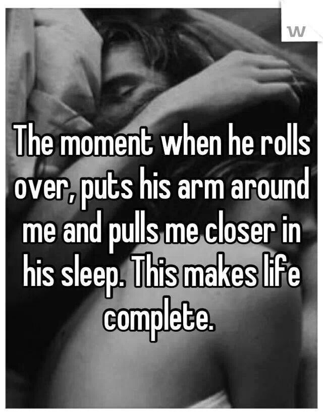 The moment when he rolls over, puts his arm around me and pulls me closer in his sleep.